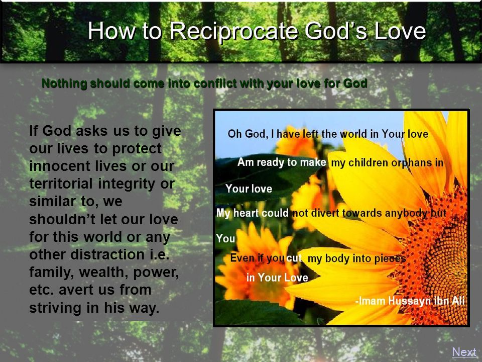 How to Reciprocate God's Love If God asks us to give our lives to protect innocent lives or our territorial integrity or similar to, we shouldn't let our love for this world or any other distraction i.e.