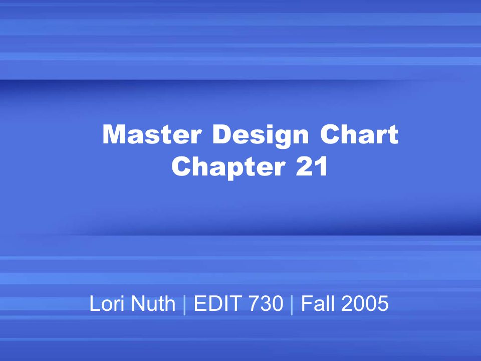 Master Design Chart Chapter 21 Lori Nuth | EDIT 730 | Fall 2005
