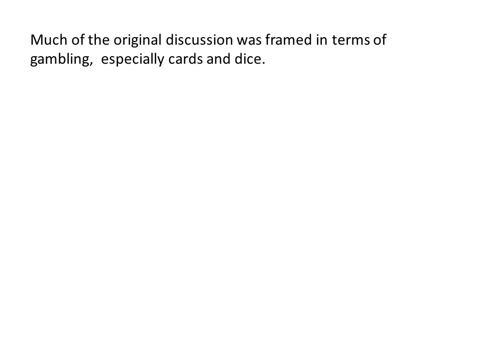 Much of the original discussion was framed in terms of gambling, especially cards and dice.