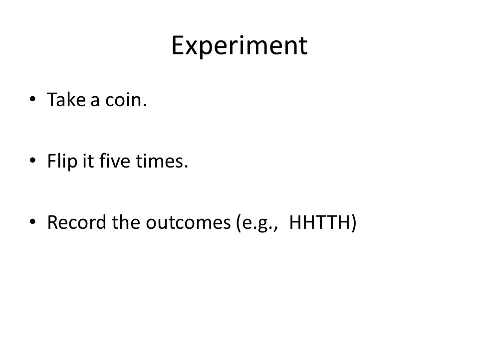 Experiment Take a coin. Flip it five times. Record the outcomes (e.g., HHTTH)