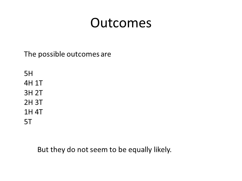 Outcomes The possible outcomes are 5H 4H 1T 3H 2T 2H 3T 1H 4T 5T But they do not seem to be equally likely.