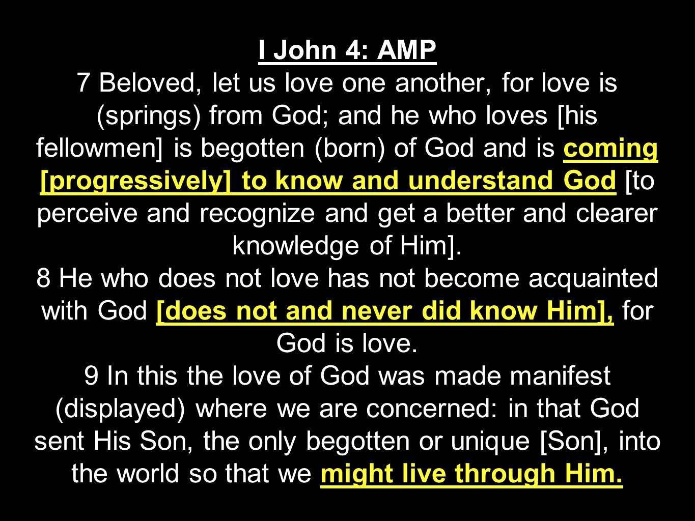 I John 4: AMP 7 Beloved, let us love one another, for love is (springs) from God; and he who loves [his fellowmen] is begotten (born) of God and is coming [progressively] to know and understand God [to perceive and recognize and get a better and clearer knowledge of Him].
