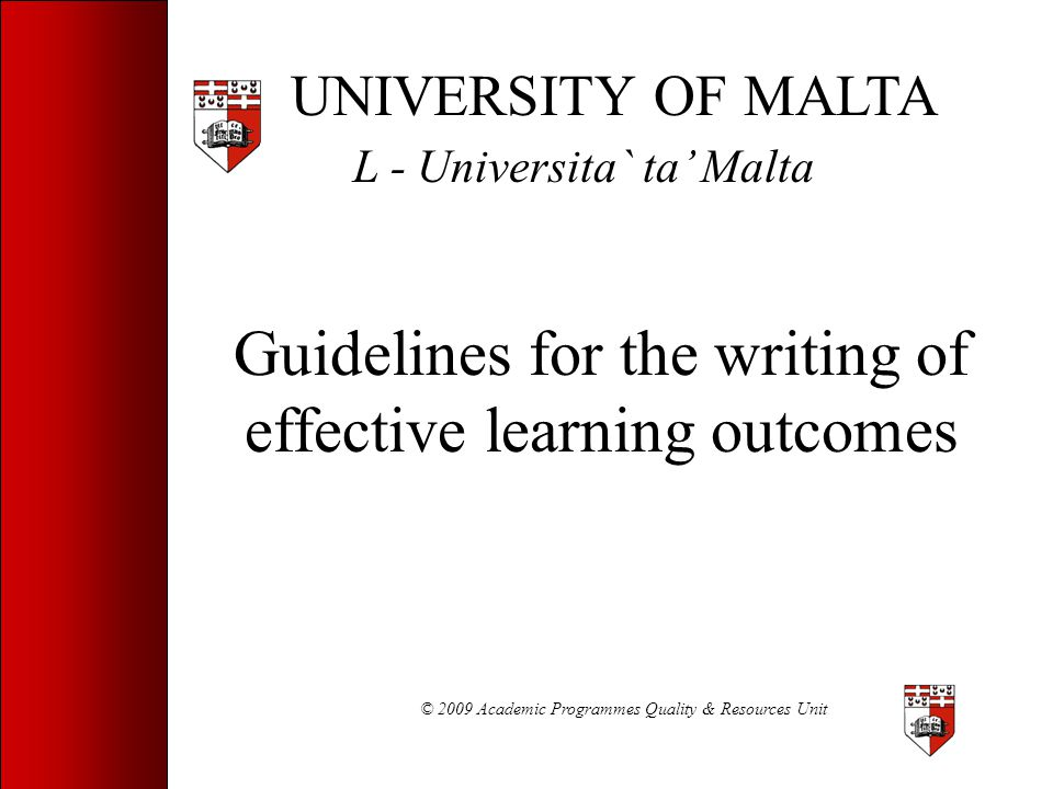 © 2009 Academic Programmes Quality & Resources Unit Steps to Writing Learning Outcomes 1.Identify the aims of the study-unit/programme 2.Classify the outcome (cognitive, etc.) 3.