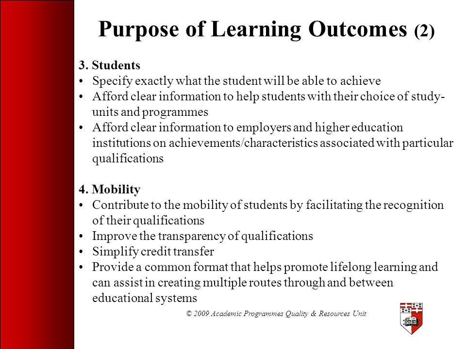 © 2009 Academic Programmes Quality & Resources Unit Purpose of Learning Outcomes (2) 3. Students Specify exactly what the student will be able to achi