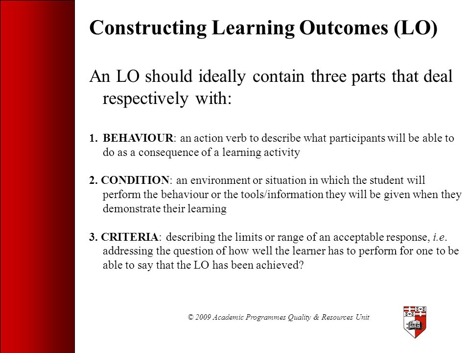 © 2009 Academic Programmes Quality & Resources Unit Constructing Learning Outcomes (LO) An LO should ideally contain three parts that deal respectivel