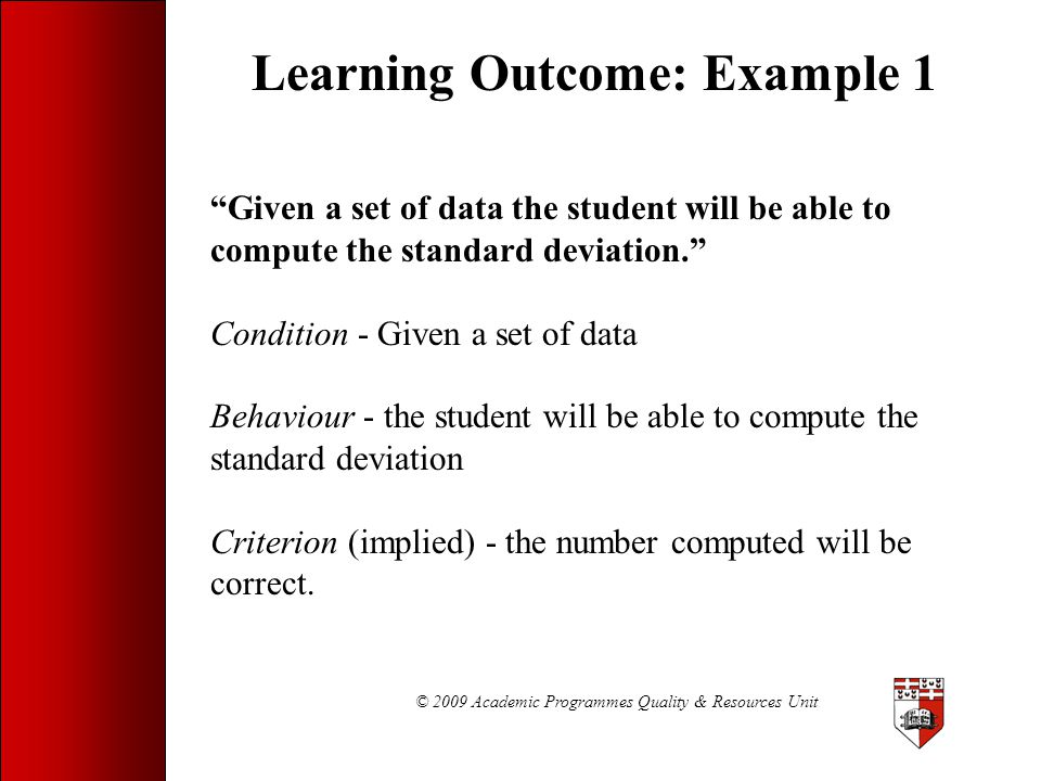 """© 2009 Academic Programmes Quality & Resources Unit Learning Outcome: Example 1 """"Given a set of data the student will be able to compute the standard"""