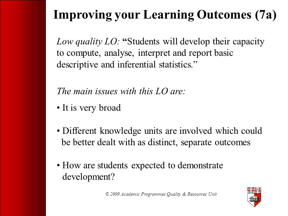 """© 2009 Academic Programmes Quality & Resources Unit Improving your Learning Outcomes (7a) Low quality LO: """"Students will develop their capacity to com"""