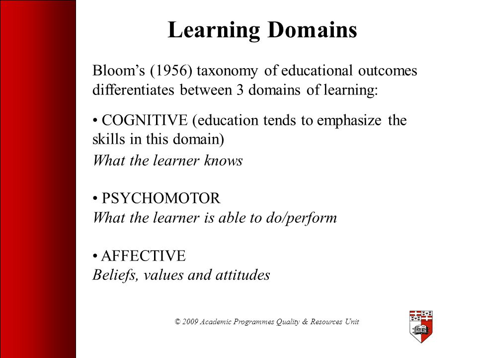 © 2009 Academic Programmes Quality & Resources Unit Learning Domains Bloom's (1956) taxonomy of educational outcomes differentiates between 3 domains