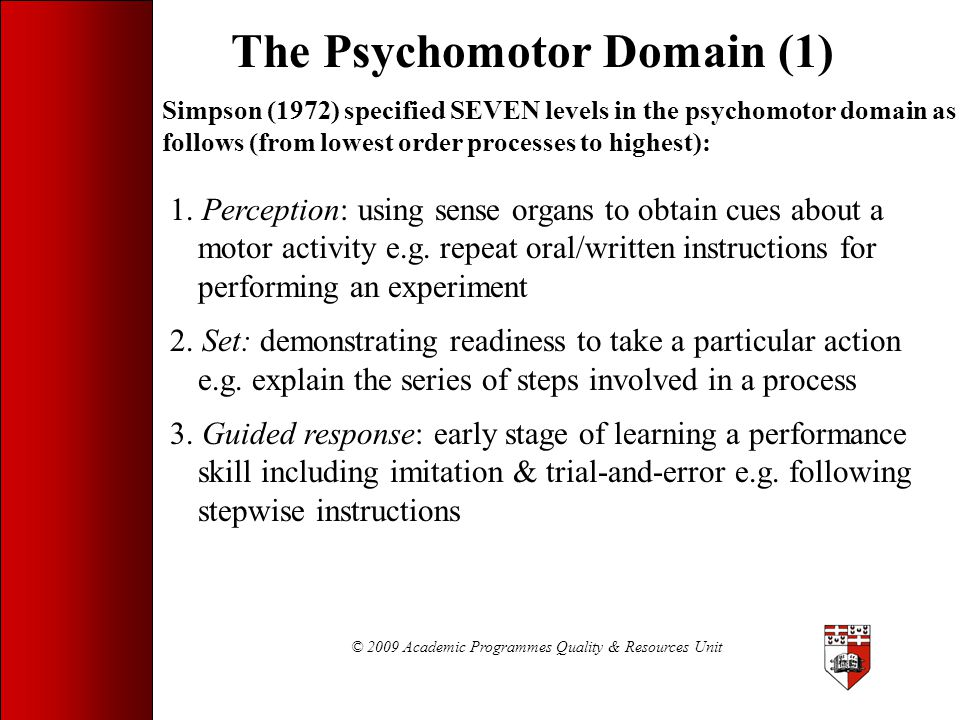 © 2009 Academic Programmes Quality & Resources Unit The Psychomotor Domain (1) Simpson (1972) specified SEVEN levels in the psychomotor domain as foll