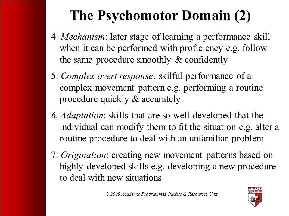 © 2009 Academic Programmes Quality & Resources Unit The Psychomotor Domain (2) 4. Mechanism: later stage of learning a performance skill when it can b