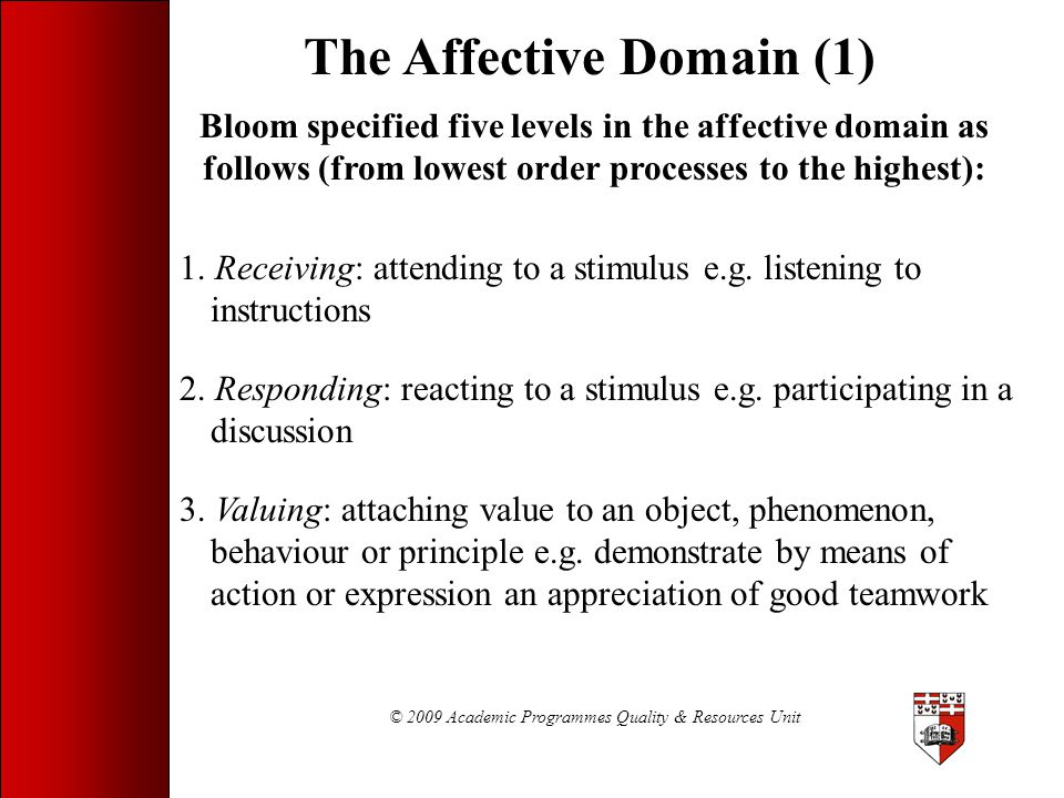 © 2009 Academic Programmes Quality & Resources Unit The Affective Domain (1) Bloom specified five levels in the affective domain as follows (from lowe
