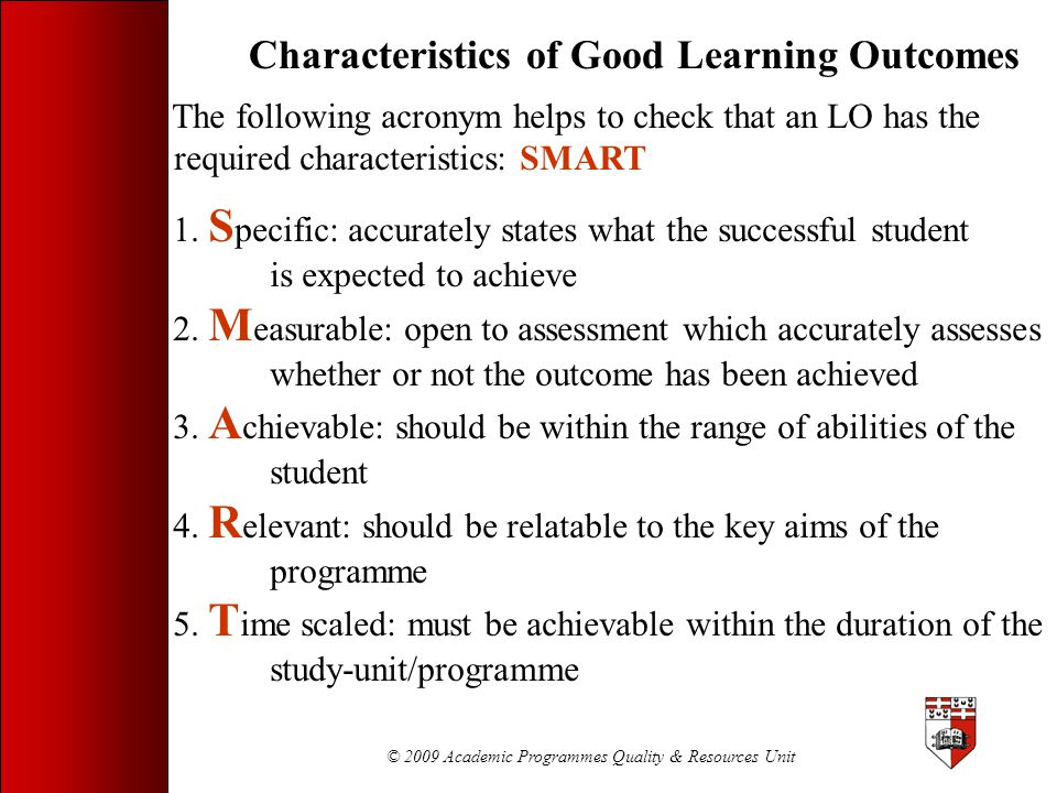 © 2009 Academic Programmes Quality & Resources Unit Characteristics of Good Learning Outcomes The following acronym helps to check that an LO has the
