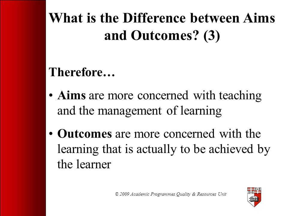 © 2009 Academic Programmes Quality & Resources Unit Relationship between aims and learning outcomes of programmes, study-units and lectures Programme (aims and learning outcomes) Study-unit (aims and learning outcomes) Lecture (aims and learning outcomes)