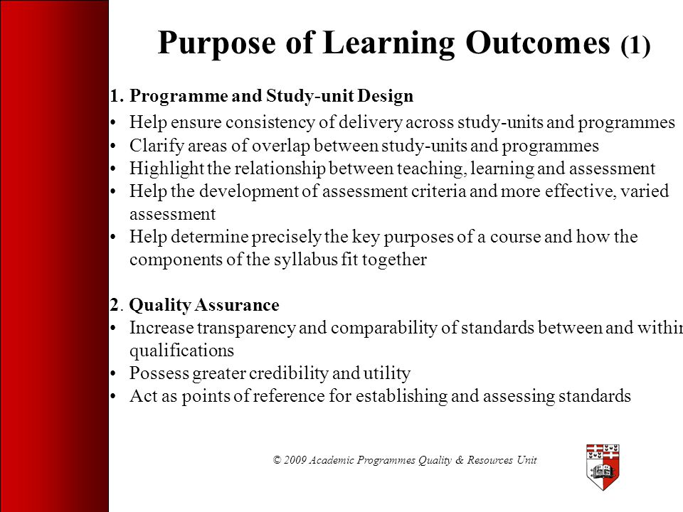 © 2009 Academic Programmes Quality & Resources Unit Improving your Learning Outcomes (7a) Low quality LO: Students will develop their capacity to compute, analyse, interpret and report basic descriptive and inferential statistics. The main issues with this LO are: It is very broad Different knowledge units are involved which could be better dealt with as distinct, separate outcomes How are students expected to demonstrate development?