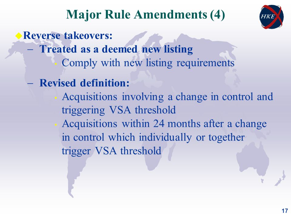 17 u Reverse takeovers:  Treated as a deemed new listing Comply with new listing requirements  Revised definition: Acquisitions involving a change in control and triggering VSA threshold Acquisitions within 24 months after a change in control which individually or together trigger VSA threshold Major Rule Amendments (4)