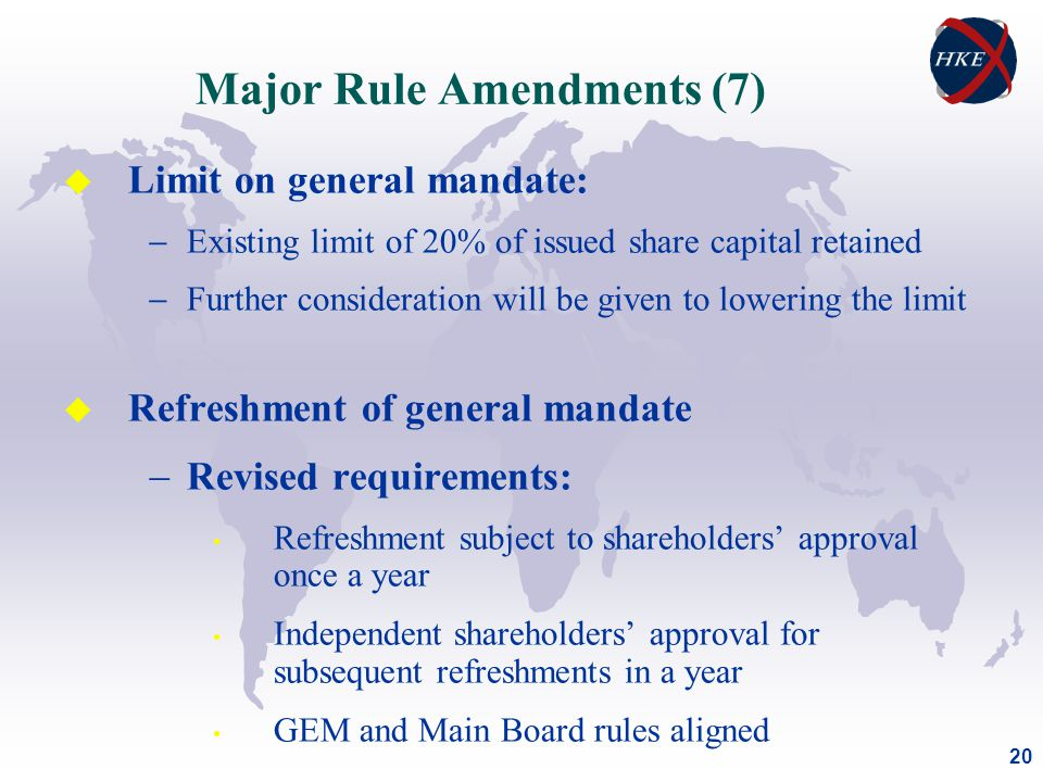 20 Major Rule Amendments (7) u Limit on general mandate:  Existing limit of 20% of issued share capital retained  Further consideration will be given to lowering the limit u Refreshment of general mandate  Revised requirements: Refreshment subject to shareholders' approval once a year Independent shareholders' approval for subsequent refreshments in a year GEM and Main Board rules aligned
