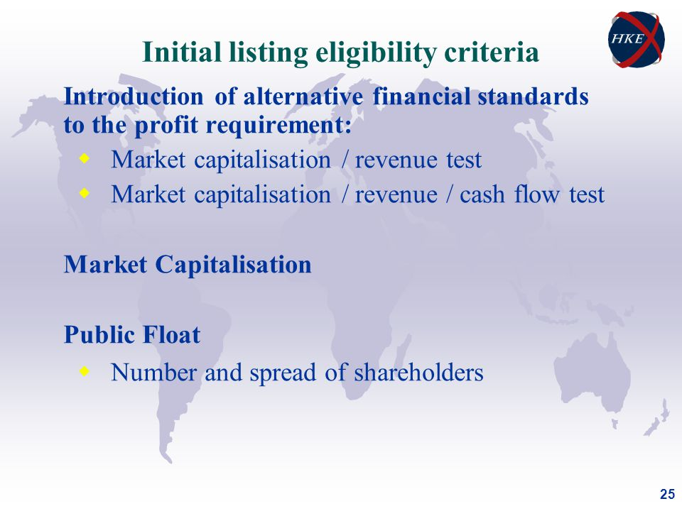 25 Introduction of alternative financial standards to the profit requirement:  Market capitalisation / revenue test  Market capitalisation / revenue / cash flow test Market Capitalisation Public Float  Number and spread of shareholders Initial listing eligibility criteria