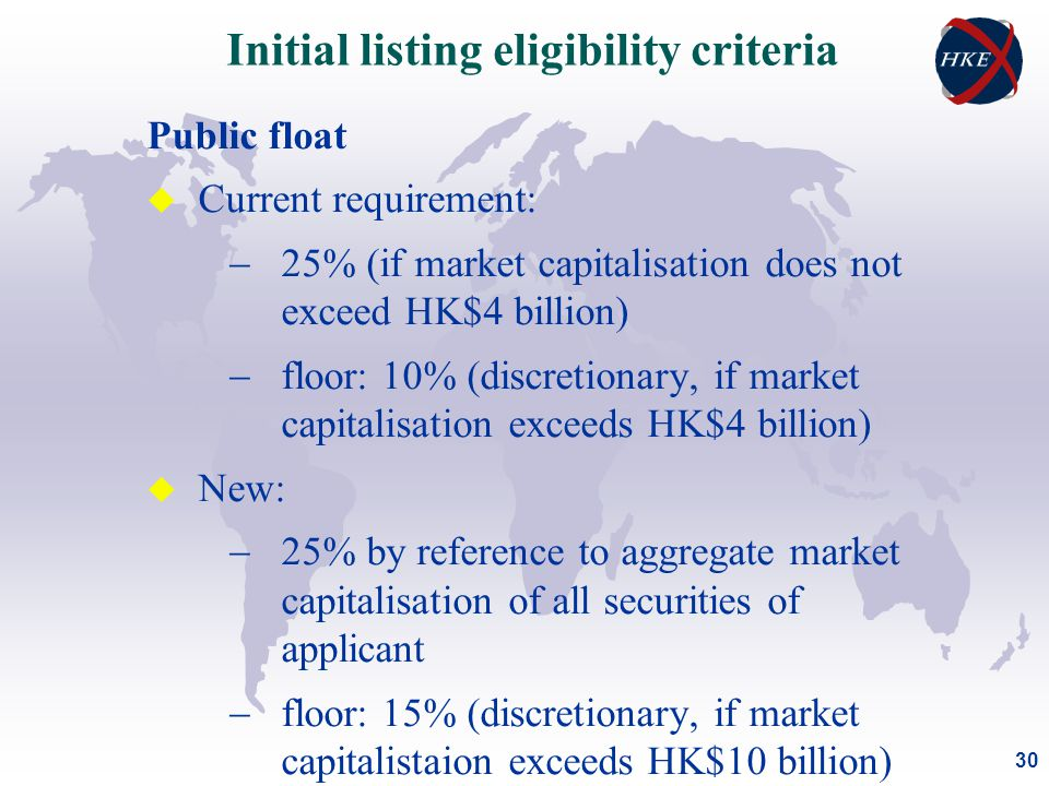 30 Public float u Current requirement:  25% (if market capitalisation does not exceed HK$4 billion)  floor: 10% (discretionary, if market capitalisation exceeds HK$4 billion) u New:  25% by reference to aggregate market capitalisation of all securities of applicant  floor: 15% (discretionary, if market capitalistaion exceeds HK$10 billion) Initial listing eligibility criteria