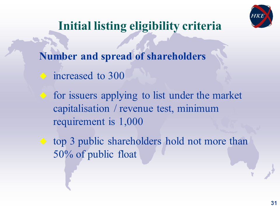 31 Number and spread of shareholders u increased to 300 u for issuers applying to list under the market capitalisation / revenue test, minimum requirement is 1,000 u top 3 public shareholders hold not more than 50% of public float Initial listing eligibility criteria