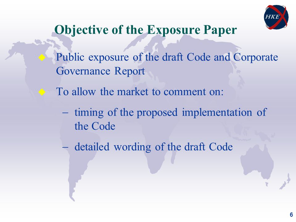 6 u Public exposure of the draft Code and Corporate Governance Report u To allow the market to comment on:  timing of the proposed implementation of the Code  detailed wording of the draft Code Objective of the Exposure Paper