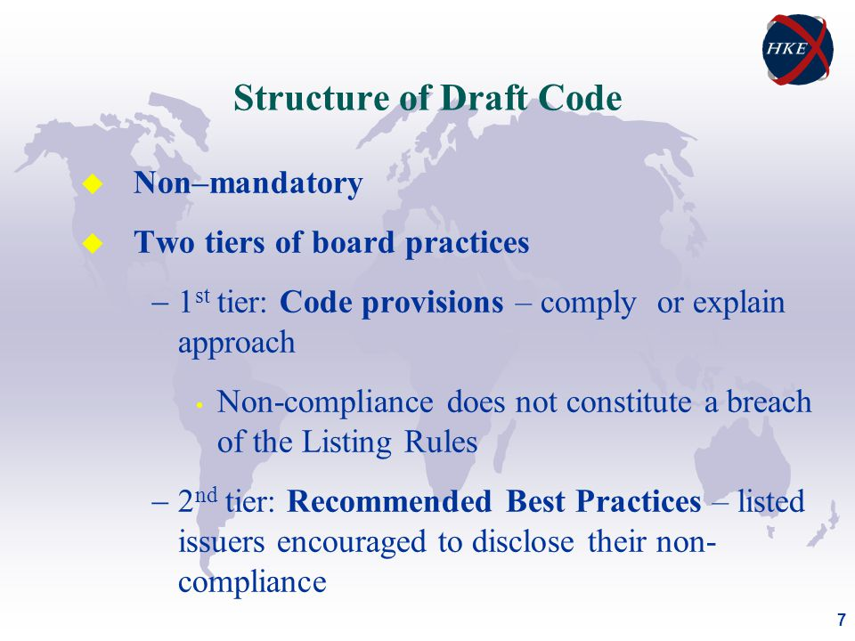 7 u Non–mandatory u Two tiers of board practices  1 st tier: Code provisions – comply or explain approach Non-compliance does not constitute a breach of the Listing Rules  2 nd tier: Recommended Best Practices – listed issuers encouraged to disclose their non- compliance Structure of Draft Code