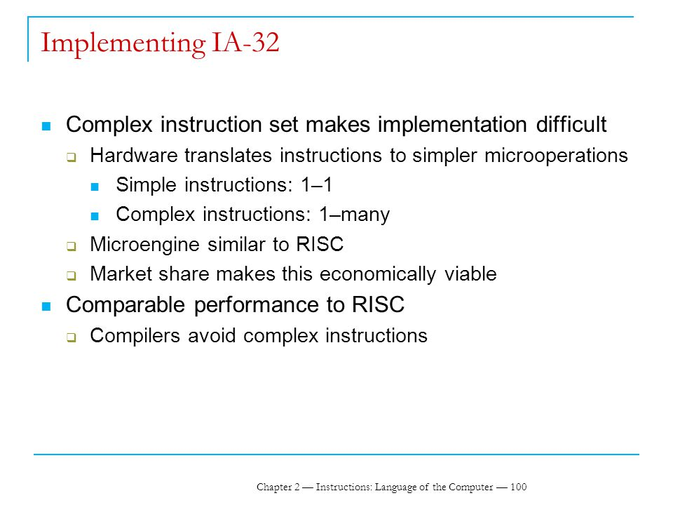 Chapter 2 — Instructions: Language of the Computer — 100 Implementing IA-32 Complex instruction set makes implementation difficult  Hardware translates instructions to simpler microoperations Simple instructions: 1–1 Complex instructions: 1–many  Microengine similar to RISC  Market share makes this economically viable Comparable performance to RISC  Compilers avoid complex instructions