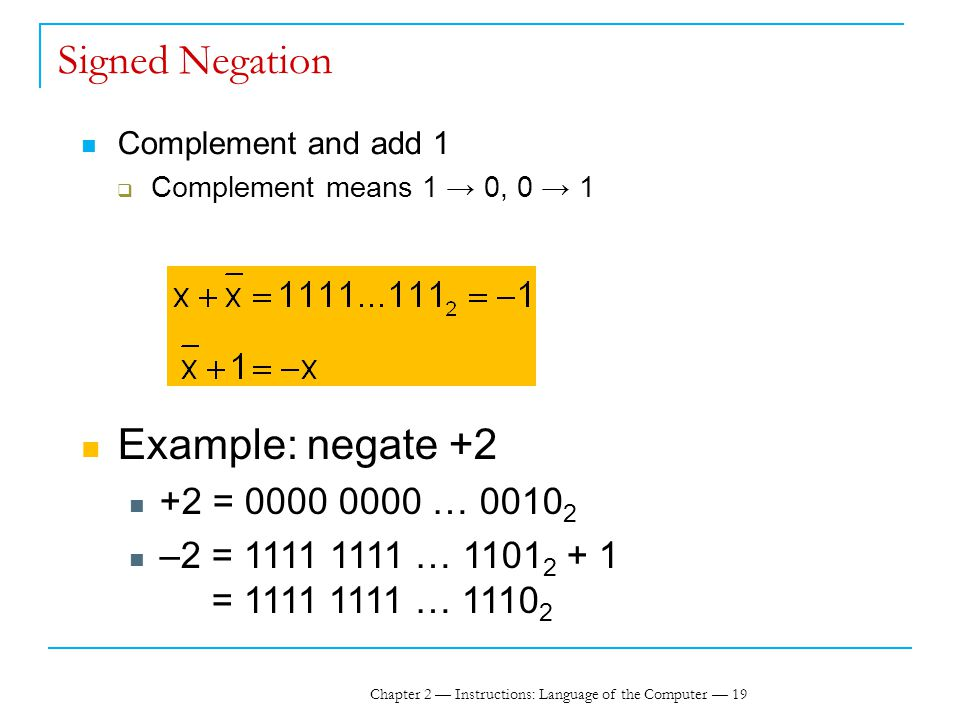 Chapter 2 — Instructions: Language of the Computer — 19 Signed Negation Complement and add 1  Complement means 1 → 0, 0 → 1 Example: negate +2 +2 = 0000 0000 … 0010 2 –2 = 1111 1111 … 1101 2 + 1 = 1111 1111 … 1110 2
