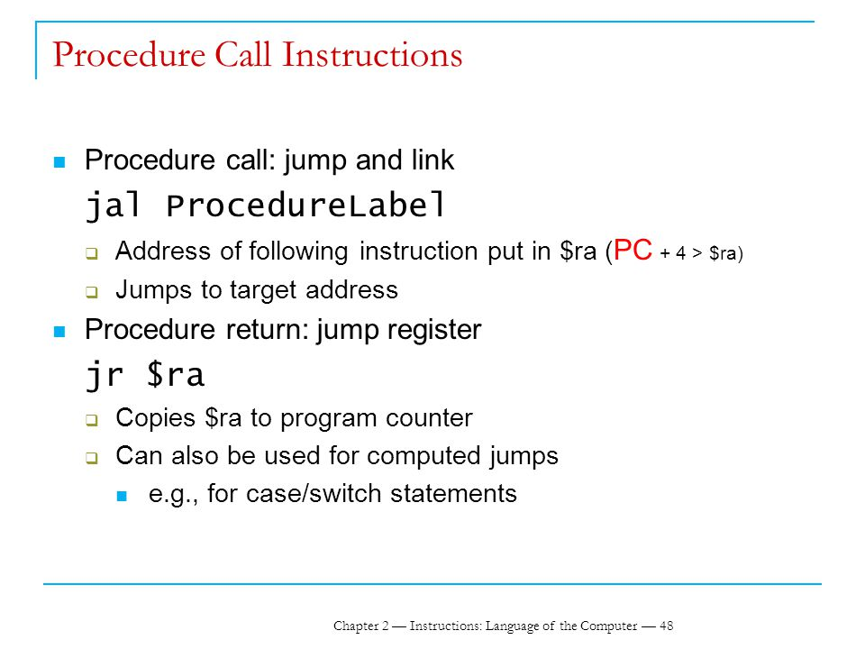 Chapter 2 — Instructions: Language of the Computer — 48 Procedure Call Instructions Procedure call: jump and link jal ProcedureLabel  Address of following instruction put in $ra ( PC + 4 > $ra)  Jumps to target address Procedure return: jump register jr $ra  Copies $ra to program counter  Can also be used for computed jumps e.g., for case/switch statements