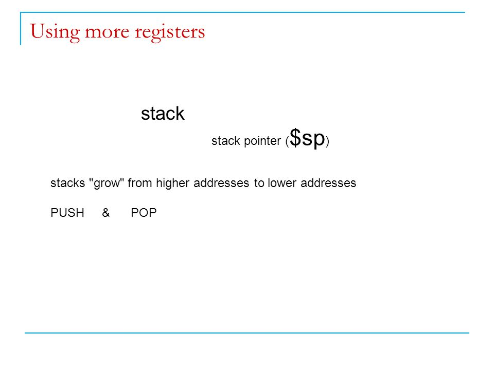 Using more registers stack stack pointer ( $sp ) stacks grow from higher addresses to lower addresses PUSH & POP
