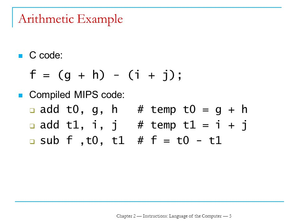 Chapter 2 — Instructions: Language of the Computer — 5 Arithmetic Example C code: f = (g + h) - (i + j); Compiled MIPS code:  add t0, g, h # temp t0 = g + h  add t1, i, j # temp t1 = i + j  sub f,t0, t1 # f = t0 - t1