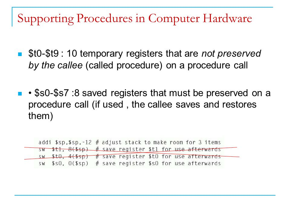 Supporting Procedures in Computer Hardware $t0-$t9 : 10 temporary registers that are not preserved by the callee (called procedure) on a procedure call $s0-$s7 :8 saved registers that must be preserved on a procedure call (if used, the callee saves and restores them)