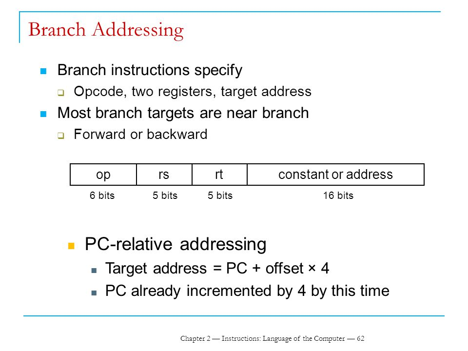 Chapter 2 — Instructions: Language of the Computer — 62 Branch Addressing Branch instructions specify  Opcode, two registers, target address Most branch targets are near branch  Forward or backward oprsrtconstant or address 6 bits5 bits 16 bits PC-relative addressing Target address = PC + offset × 4 PC already incremented by 4 by this time