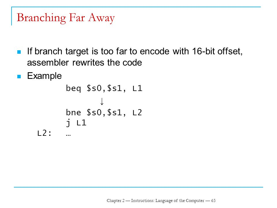 Chapter 2 — Instructions: Language of the Computer — 65 Branching Far Away If branch target is too far to encode with 16-bit offset, assembler rewrites the code Example beq $s0,$s1, L1 ↓ bne $s0,$s1, L2 j L1 L2:…