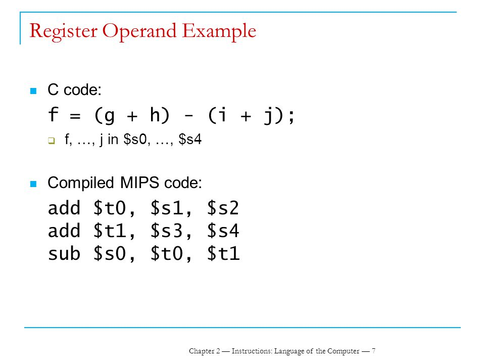 Chapter 2 — Instructions: Language of the Computer — 7 Register Operand Example C code: f = (g + h) - (i + j);  f, …, j in $s0, …, $s4 Compiled MIPS code: add $t0, $s1, $s2 add $t1, $s3, $s4 sub $s0, $t0, $t1