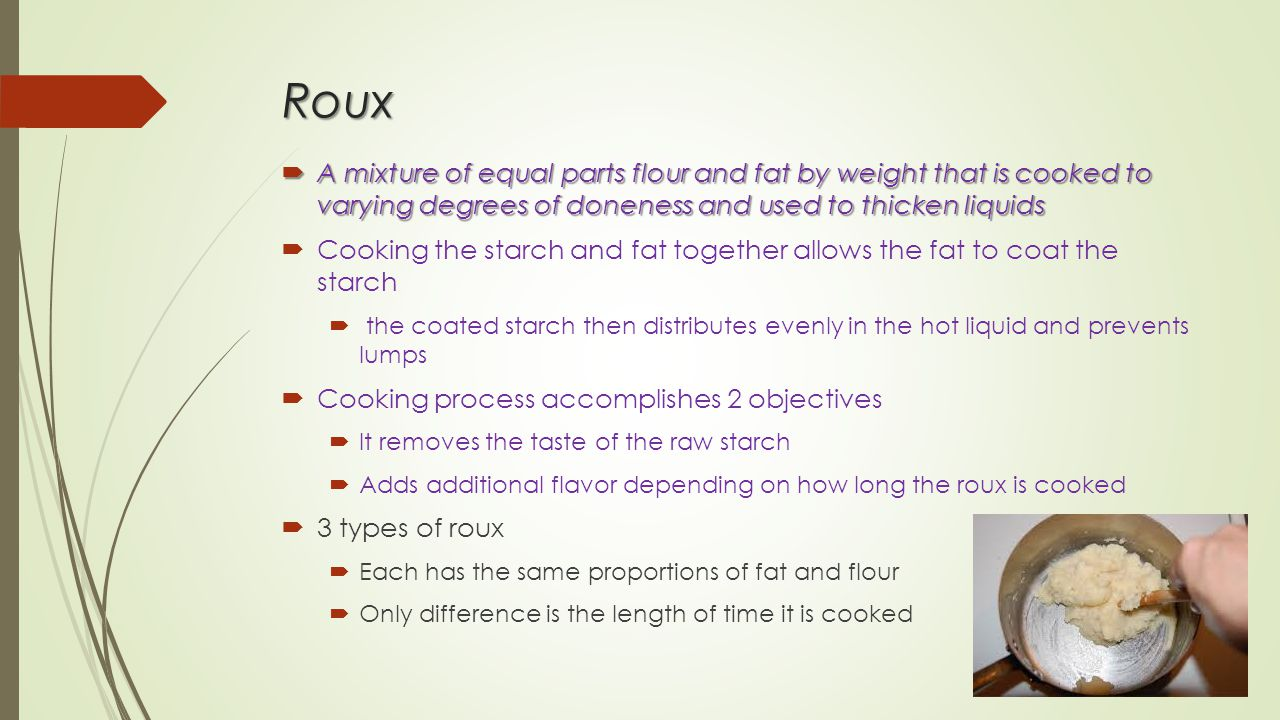 Roux  A mixture of equal parts flour and fat by weight that is cooked to varying degrees of doneness and used to thicken liquids  Cooking the starch and fat together allows the fat to coat the starch  the coated starch then distributes evenly in the hot liquid and prevents lumps  Cooking process accomplishes 2 objectives  It removes the taste of the raw starch  Adds additional flavor depending on how long the roux is cooked  3 types of roux  Each has the same proportions of fat and flour  Only difference is the length of time it is cooked
