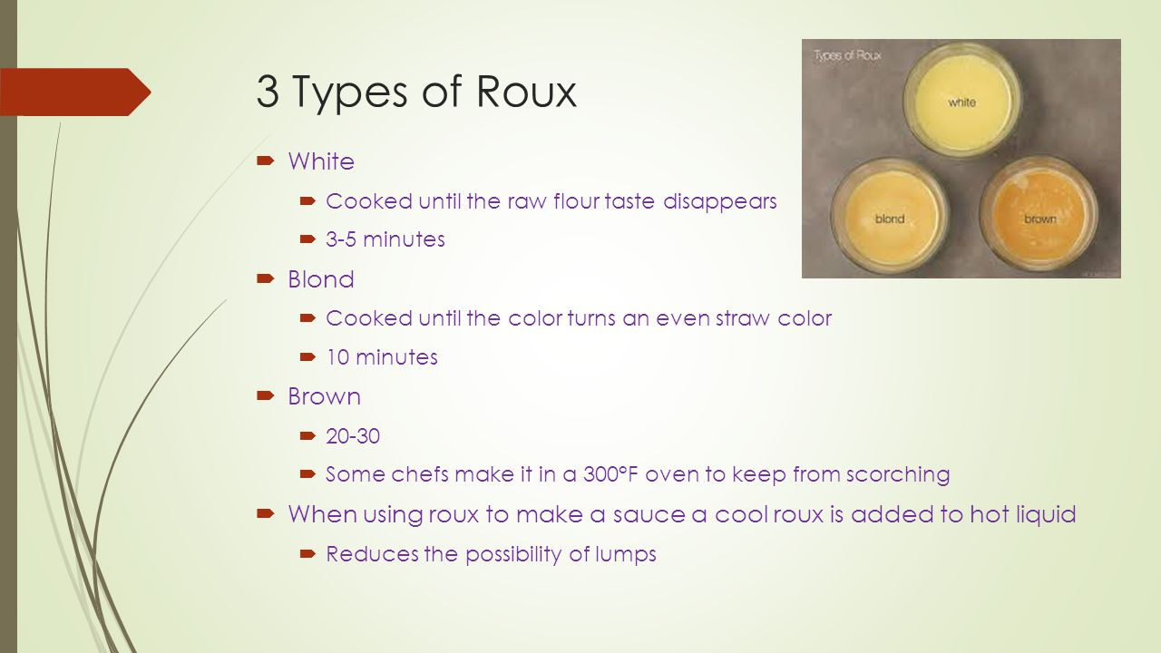 3 Types of Roux  White  Cooked until the raw flour taste disappears  3-5 minutes  Blond  Cooked until the color turns an even straw color  10 minutes  Brown  20-30  Some chefs make it in a 300°F oven to keep from scorching  When using roux to make a sauce a cool roux is added to hot liquid  Reduces the possibility of lumps