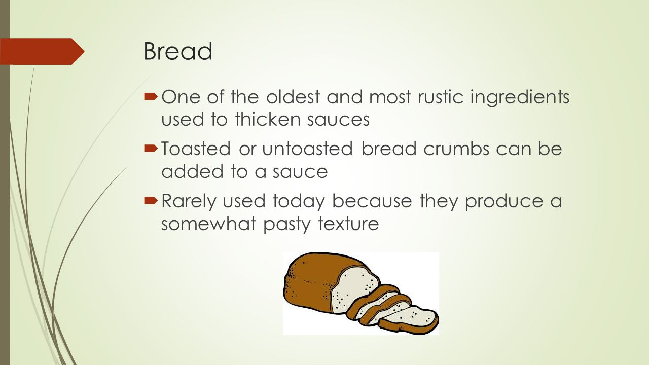 Bread  One of the oldest and most rustic ingredients used to thicken sauces  Toasted or untoasted bread crumbs can be added to a sauce  Rarely used today because they produce a somewhat pasty texture