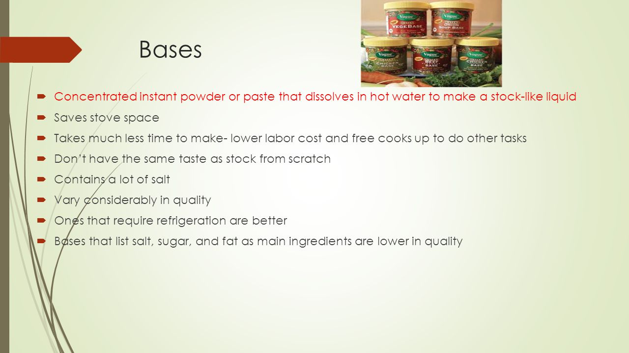 Bases  Concentrated instant powder or paste that dissolves in hot water to make a stock-like liquid  Saves stove space  Takes much less time to make- lower labor cost and free cooks up to do other tasks  Don't have the same taste as stock from scratch  Contains a lot of salt  Vary considerably in quality  Ones that require refrigeration are better  Bases that list salt, sugar, and fat as main ingredients are lower in quality
