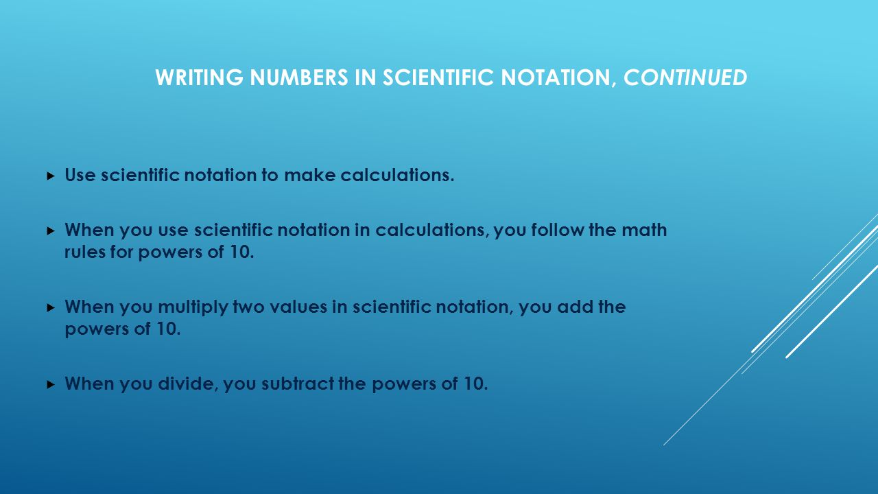 WRITING NUMBERS IN SCIENTIFIC NOTATION, CONTINUED  Use scientific notation to make calculations.