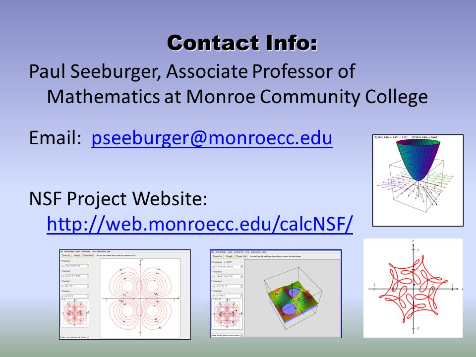 Paul Seeburger, Associate Professor of Mathematics at Monroe Community College Email: pseeburger@monroecc.edupseeburger@monroecc.edu NSF Project Website: http://web.monroecc.edu/calcNSF/ http://web.monroecc.edu/calcNSF/ Contact Info: