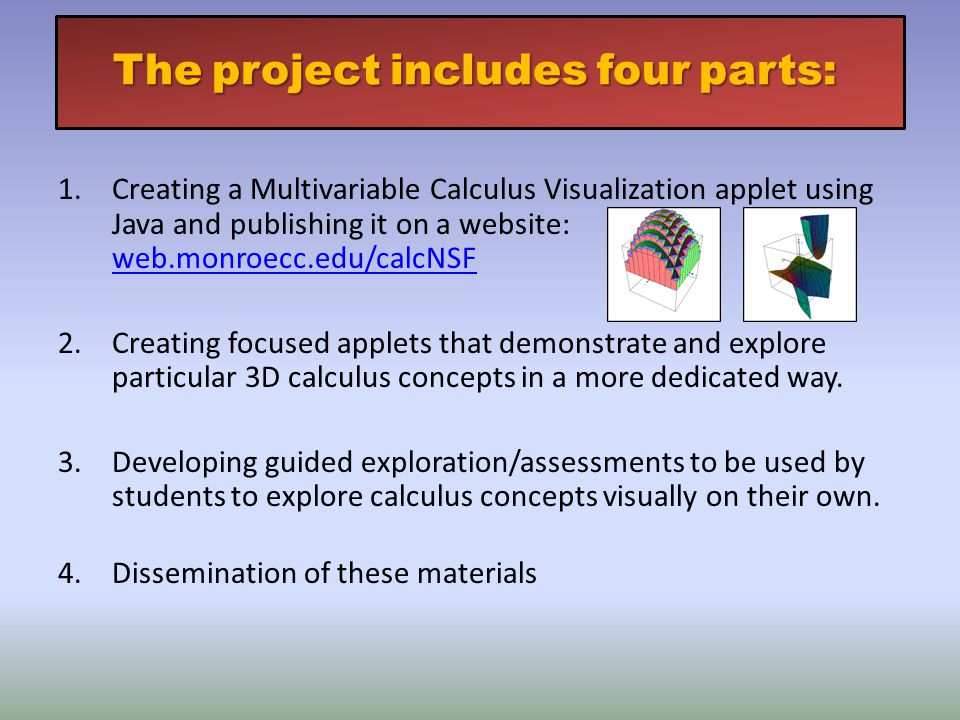 Theprojectincludesfourparts: The project includes four parts: 1.Creating a Multivariable Calculus Visualization applet using Java and publishing it on a website: web.monroecc.edu/calcNSF web.monroecc.edu/calcNSF 2.Creating focused applets that demonstrate and explore particular 3D calculus concepts in a more dedicated way.
