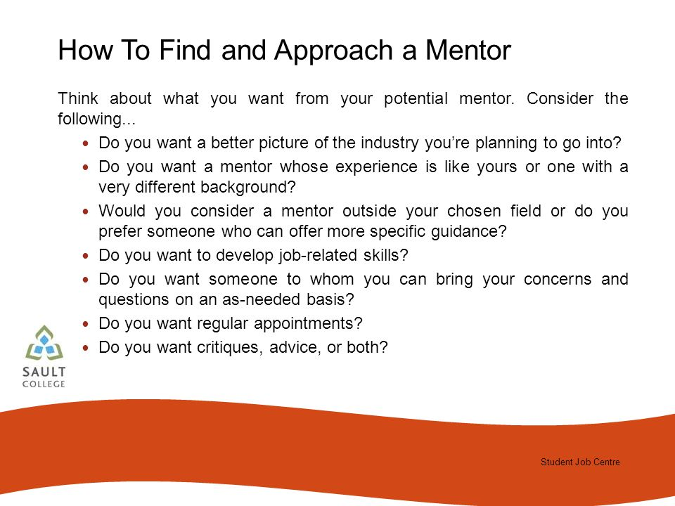 Student Job Centre 2012 Student Job Centre How To Find and Approach a Mentor Think about what you want from your potential mentor.