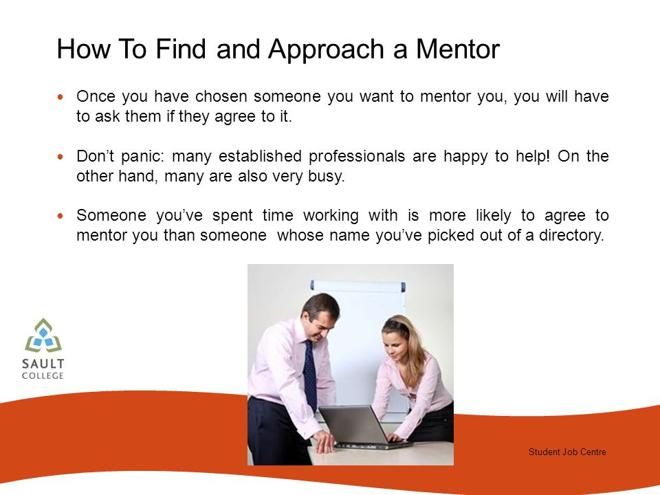 Student Job Centre 2012 Student Job Centre How To Find and Approach a Mentor Once you have chosen someone you want to mentor you, you will have to ask them if they agree to it.