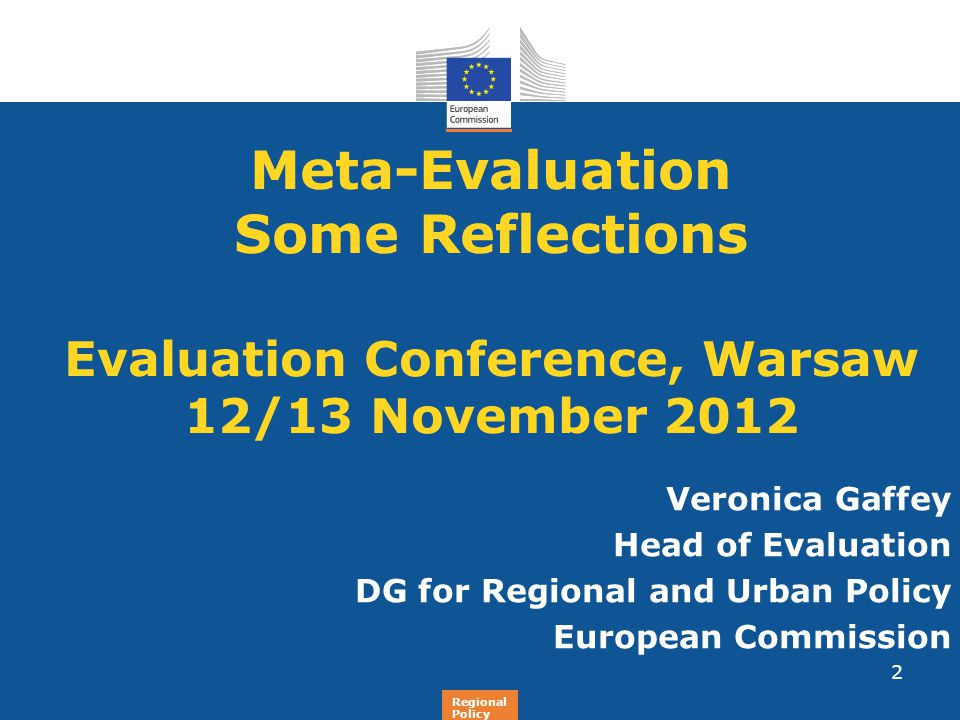 Regional Policy Meta-Evaluation Some Reflections Evaluation Conference, Warsaw 12/13 November 2012 Veronica Gaffey Head of Evaluation DG for Regional