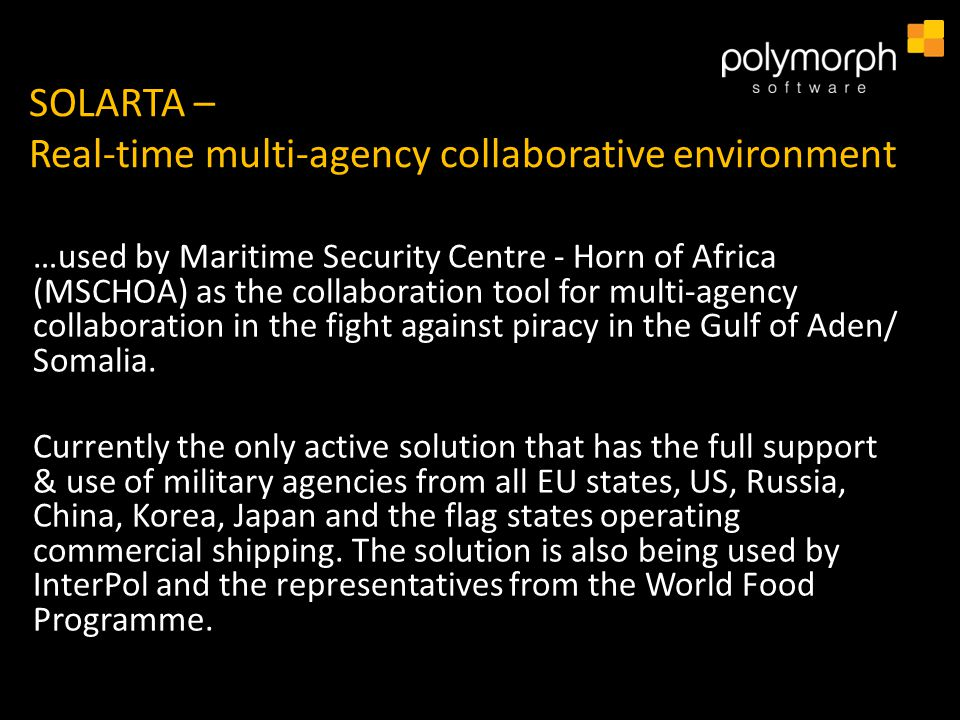 SOLARTA – Real-time multi-agency collaborative environment …used by Maritime Security Centre - Horn of Africa (MSCHOA) as the collaboration tool for multi-agency collaboration in the fight against piracy in the Gulf of Aden/ Somalia.