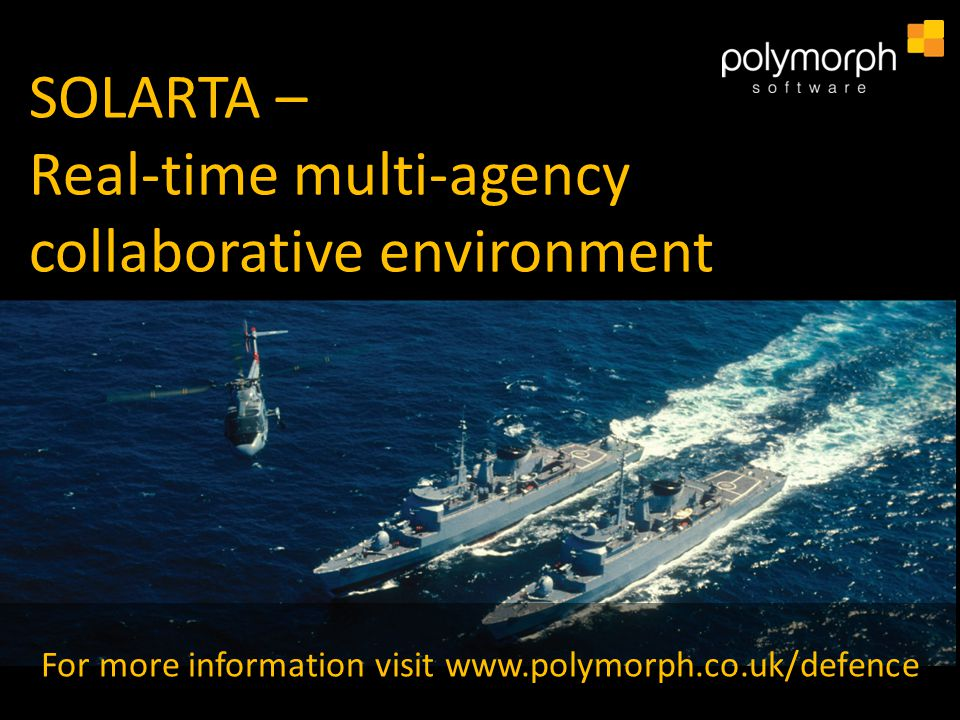 SOLARTA – Real-time multi-agency collaborative environment For more information visit www.polymorph.co.uk/defence