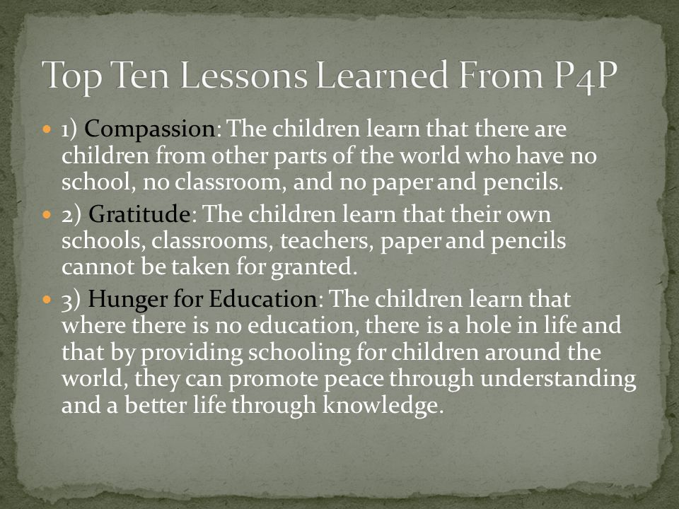 1) Compassion: The children learn that there are children from other parts of the world who have no school, no classroom, and no paper and pencils. 2)