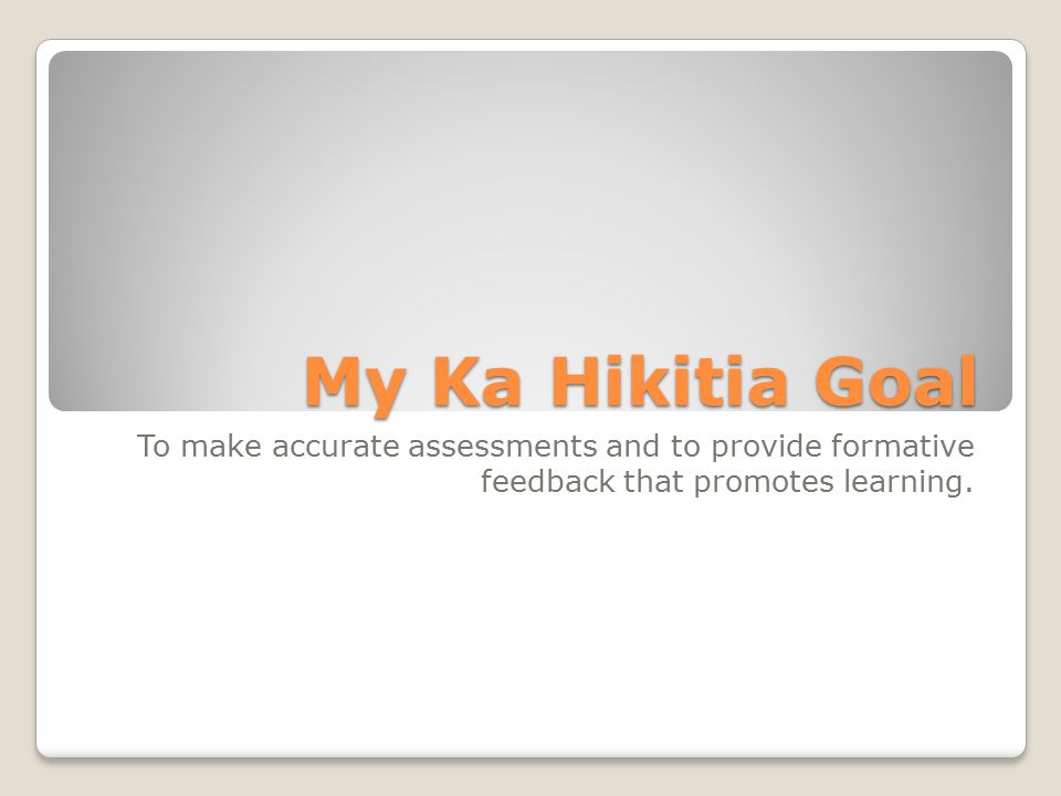 My Ka Hikitia Goal To make accurate assessments and to provide formative feedback that promotes learning.