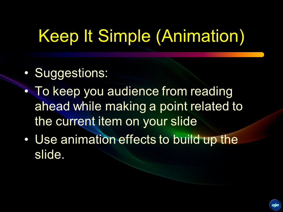 Keep It Simple (Transition) Too many different transition effects will cause the audience to focus on the visual effects and not on your topic.