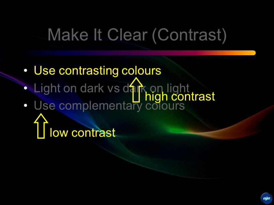 Make It Clear (Colours) Use contrasting colors Light on dark vs dark on light Use complementary colors Use only two or three colors
